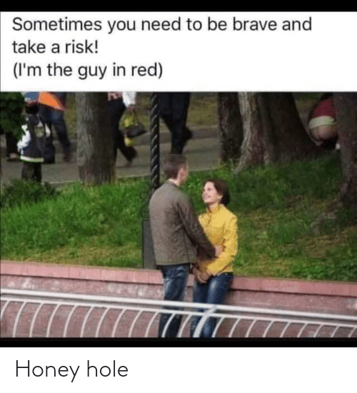 Reddit, Brave, and Red: Sometimes you need to be brave and  take a risk!  (I'm the guy in red) Honey hole