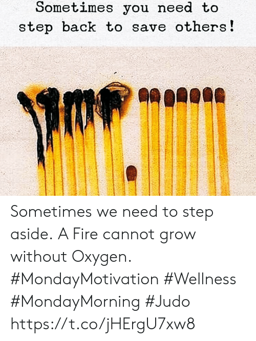 Fire, Oxygen, and Back: Sometimes you need to  step back to save others! Sometimes we need to step aside. A Fire cannot grow without Oxygen. #MondayMotivation #Wellness  #MondayMorning #Judo https://t.co/jHErgU7xw8