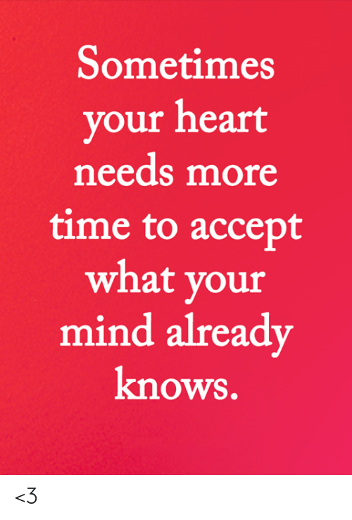 Memes, Heart, and Time: Sometimes  your heart  needs more  time to accept  what your  mind already  knows. <3