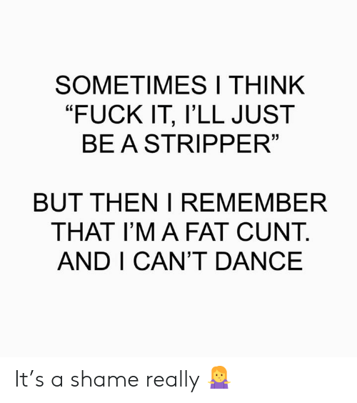 """A Shame: SOMETIMESI THINK  """"FUCK IT, l'LL JUST  BEASTRIPPER  13  BUT THEN I REMEMBER  THAT I'M A FAT CUNT.  AND I CAN'T DANCE It's a shame really 🤷♀️"""