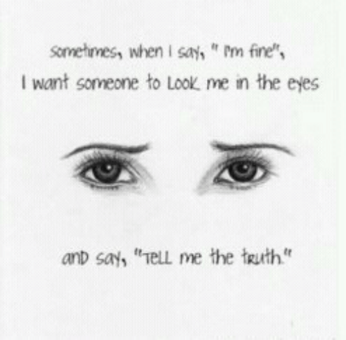 """Truth, Fine, and Look: Sometimess whenI sa,m fine  Iwant someone to look me เท the eyes  anD say, """"el me the truth"""