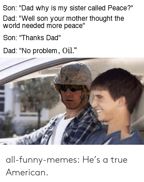 "Dad, Funny, and Memes: Son: ""Dad why is my sister called Peace?""  Dad: ""Well son your mother thought the  world needed more peace""  Son: ""Thanks Dad""  Dad: ""No problem, Oil."" all-funny-memes:  He's a true American."