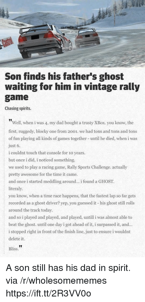 Dad, Finish Line, and Sports: Son finds his father's ghost  waiting for him in vintage rally  game  Chasing spirits.  Well, when i was 4, my dad bought a trusty XBox. you know, the  first, ruggedy, blocky one from 2001. we had tons and tons and tons  of fun playing all kinds of games together until he died, when i was  ust 6  i couldnt touch that console for 1o years.  but once i did, i noticed something.  we used to play a racing game, Rally Sports Challenge. actually  pretty awesome for the time it came.  and once i started meddling around.. i found a GHOST.  literaly  you know, when a time race happens, that the fastest lap so far gets  recorded as a ghost driver? yep, you guessed it his ghost sll rolls  around the track today  and so i played and played, and played, untill i was almost able to  beat the ghost. until one day i got ahead of it, i surpassed it, and  i stopped right in front of the finish line, just to ensure i wouldnt  delete it.  |  Bliss A son still has his dad in spirit. via /r/wholesomememes https://ift.tt/2R3VV0o