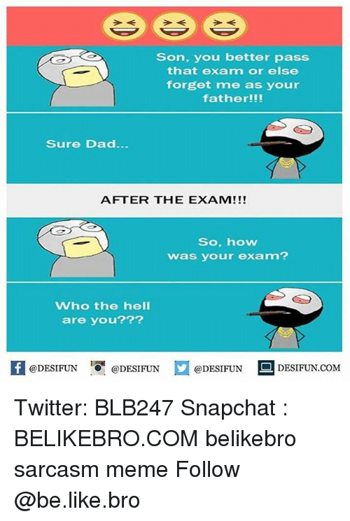 Broing: Son, you better pass  that exam or else  forget me as your  father!!!  Sure Dad  AFTER THE EXAM!!!  So, how  was your exam?  Who the hell  are you???  K @DESIFUN 증 @DESIFUN  @DESIFUNDEFUN  @DESIFUN  E] DESIFUN.COM  @DESIFUNDESIFUN.COM Twitter: BLB247 Snapchat : BELIKEBRO.COM belikebro sarcasm meme Follow @be.like.bro