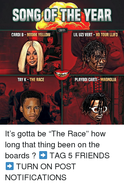 """2017: SONG OF THE YEAR  (2017)  CARDI B BODAK YELLOW  LIL UZI VERT XO TOUR LLIF3  y CHE  TAY K-THE RACE  PLAYBOI CARTI-MAGNOLIA It's gotta be """"The Race"""" how long that thing been on the boards ? ➡️ TAG 5 FRIENDS ➡️ TURN ON POST NOTIFICATIONS"""