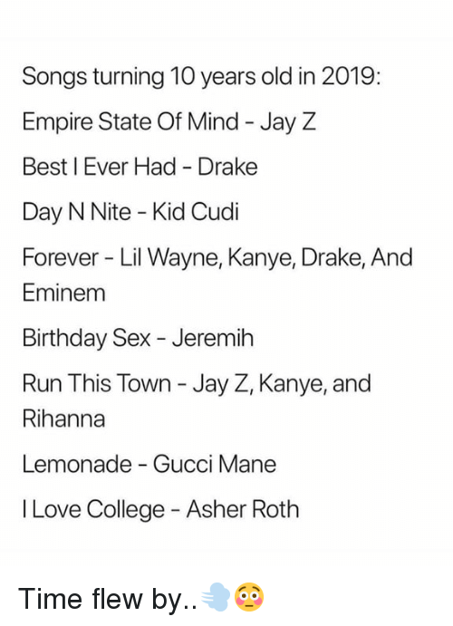 Birthday, College, and Drake: Songs turning 10 years old in 2019:  Empire State Of Mind - Jay Z  Best I Ever Had Drake  Day N Nite - Kid Cudi  Forever Lil Wayne, Kanye, Drake, And  Eminem  Birthday Sex - Jeremih  Run This Town - Jay Z, Kanye, and  Rihanna  Lemonade - Gucci Mane  I Love College - Asher Roth Time flew by..💨😳