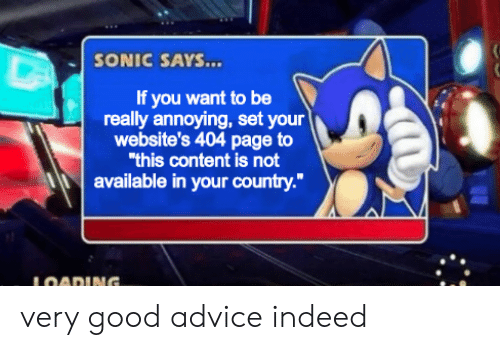 """Advice, Good, and Indeed: SONIC SAYS...  If you want to be  really annoying, set your  website's 404 page to  """"this content is not  available in your country.""""  LOADING. very good advice indeed"""