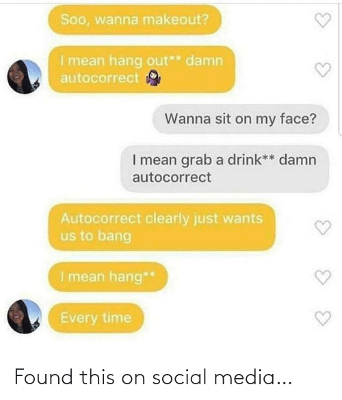 Social media: Soo, wanna makeout?  I mean hang out** damn  autocorrect  Wanna sit on my face?  I mean grab a drink** damn  autocorrect  Autocorrect clearly just wants  us to bang  I mean hang**  Every time Found this on social media…