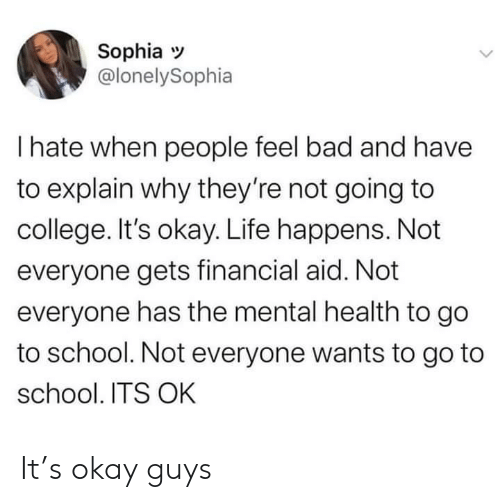 Feel Bad: Sophia  @lonelySophia  I hate when people feel bad and have  to explain why they're not going to  college. It's okay. Life happens. Not  everyone gets financial aid. Not  everyone has the mental health to go  to school. Not everyone wants to go to  school. ITS OK It's okay guys