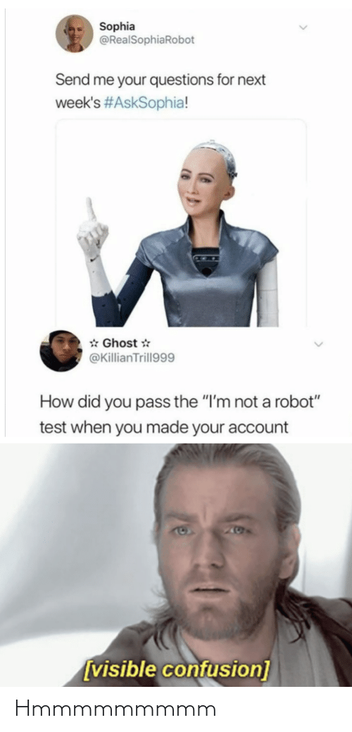 "next: Sophia  @RealSophiaRobot  Send me your questions for next  week's #AskSophia!  * Ghost *  @KillianTrill999  How did you pass the ""I'm not a robot""  test when you made your account  205  [visible confusion] Hmmmmmmmmm"