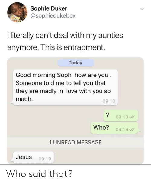 Jesus: Sophie Duker  @sophiedukebox  I literally can't deal with my aunties  anymore. This is entrapment.  Today  Good morning Soph how are you .  Someone told me to tell you that  they are madly in love with you so  much.  09:13  09:13  Who?  09:19  1 UNREAD MESSAGE  Jesus  09:19 Who said that?