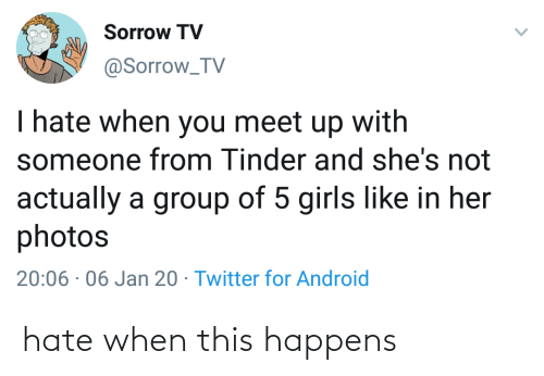hate: Sorrow TV  @Sorrow_TV  I hate when you meet up with  someone from Tinder and she's not  actually a group of 5 girls like in her  photos  20:06 · 06 Jan 20 · Twitter for Android hate when this happens