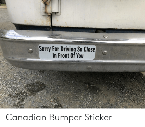 Sticker: Sorry For Driving So Close  In Front Of You Canadian Bumper Sticker