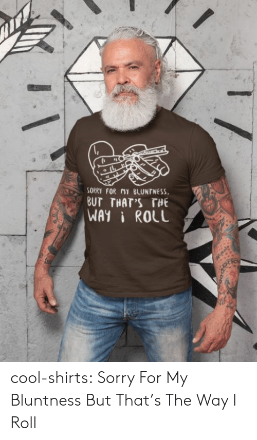 Sorry, Tumblr, and Blog: SORRY FOR MY BLUNTNESS  BUT THAT'S THE  WAYI ROLL cool-shirts:   Sorry For My Bluntness But That's The Way I Roll
