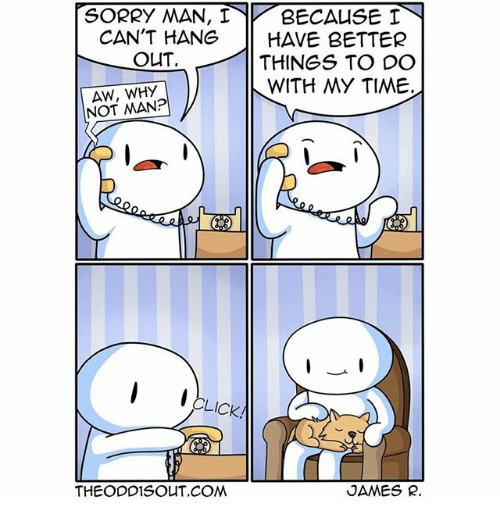 Jamesness: SORRY MAN, 1 BECAUSE I  CAN'T HANG HAVE BETTER  OUT  THINGS TO DO  WITH MY TIME.  AW, WHY  NOT MAN?  CLICK!  THEODD1SOUT COM  JAMES R