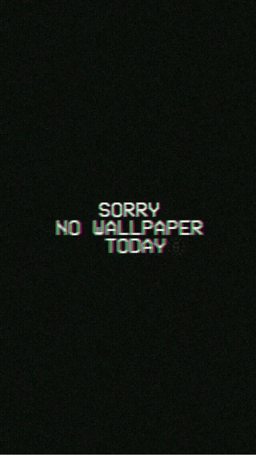 Sorry, Today, and Wallpaper: SORRY  NO WALLPAPER  TODAY