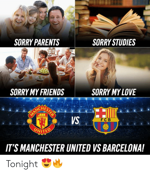 Manchester United: SORRY PARENTS  SORRY STUDIES  SORRY MY FRIENDS  SORRY MYLOVE  VS  FC B  NITED  IT'S MANCHESTER UNITED VS BARCELONA! Tonight 😍🔥