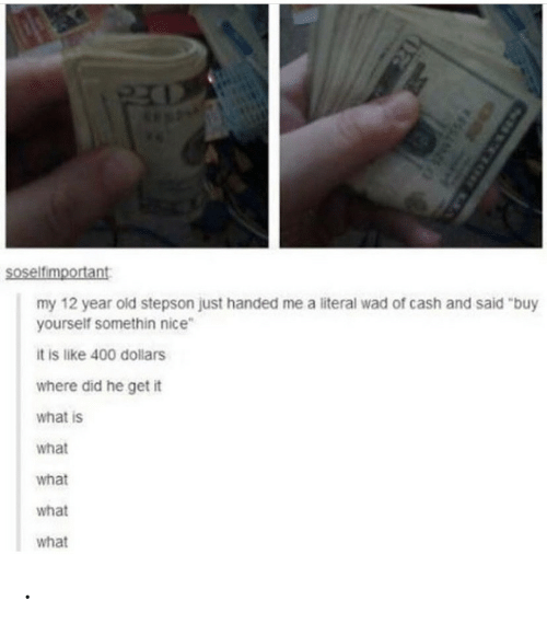 """What Is, Old, and Nice: Soselfimportant  my 12 year old stepson just handed me a literal wad of cash and said """"buy  yourself somethin nice  it is like 400 dollars  where did he get it  what is  what  what  what  what  SSIME ."""