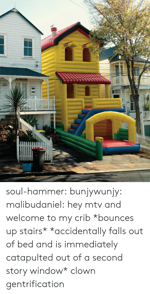 MTV: soul-hammer: bunjywunjy:  malibudaniel:  hey mtv and welcome to my crib *bounces up stairs*   *accidentally falls out of bed and is immediately catapulted out of a second story window*   clown gentrification