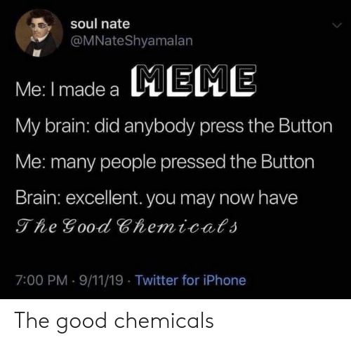 Excellent: soul nate  @MNateShyamalan  MEME  Me: I made a  My brain: did anybody press the Button  Me: many people pressed the Button  Brain: excellent. you may now have  The Good Chemicals  7:00 PM 9/11/19 Twitter for iPhone The good chemicals