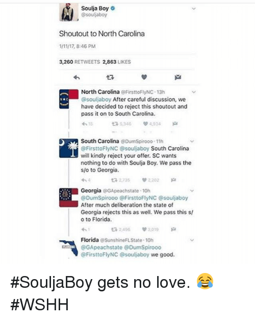 Soulja Boy, Wshh, and Florida: Soulja Boy  o  souljaboy  Shoutout to North Carolina  1/1117, 8:46 PM  3,260  RETWEETS 2,863  LIKES  North Carolina  FirsttoFlyNC-13h  @souljaboy After careful discussion, we  have decided to reject this shoutout and  pass it on to South Carolina.  tR 5.340 4.934  South Carolina Dumspirooo 11h  @FirsttoFlyNC souljaboy South Carolina  will kindly reject your offer. SC wants  nothing to do with Soulja Boy. We pass the  slo to Georgia.  t 2,735 V 2.202  Georgia  GApeachstate 10h  @DumSpirooo OFirsttoFlyNC Osouljaboy  After much deliberation the state of  Georgia rejects this as well. We pass this sl  o to Florida.  2496 v 2.019  Florida  @SunshineFLState 10h  GApeachstate DumSpirooo  FirsttoFlyNC Souljaboy we good #SouljaBoy gets no love. 😂 #WSHH