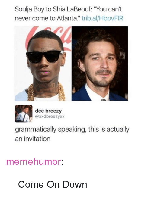 """Shia LaBeouf, Soulja Boy, and Tumblr: Soulja Boy to Shia LaBeouf: """"You can't  never come to Atlanta."""" trib.al/HbovFIR  dee breezy  @xxdbreezyxx  grammatically speaking, this is actually  an invitation <p><a href=""""http://memehumor.net/post/165947066924/come-on-down"""" class=""""tumblr_blog"""">memehumor</a>:</p>  <blockquote><p>Come On Down</p></blockquote>"""