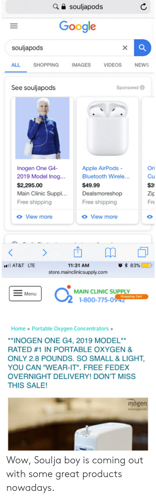 """Apple, Bluetooth, and Google: souljapods  Google  souljapods  ALL  SHOPPING  IMAGES  VIDEOS  NEWS  See souljapods  Sponsored  Inogen One G4-  2019 Model Inog...  Ori  Apple AirPods  Bluetooth Wirele...  Cu  $2,295.00  Main Clinic Suppl. ..  $49.99  $3  Dealsmoreshop  Zip  Free shipping  Free shipping  Fre  o View more  o View more  O  O 83%  l AT&T LTE  11:31 AM  store.mainclinicsupply.com  MAIN CLINIC SUPPLY  Shopping Cart  1-800-775-0942  Menu  Home > Portable Oxygen Concentrators  *INOGEN ONE G4, 2019 MODEL**  RATED #1 IN PORTABLE OXYGEN &  ONLY 2.8 POUNDS. SO SMALL & LIGHT,  YOU CAN """"WEAR-IT"""". FREE FEDEX  OVERNIGHT DELIVERY! DON'T MISS  THIS SALE!  indgen Wow, Soulja boy is coming out with some great products nowadays."""