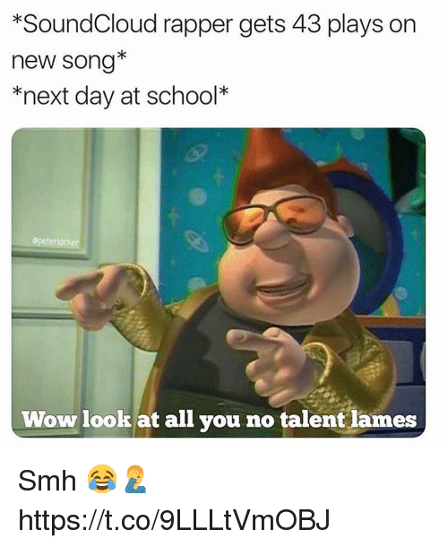 School, Smh, and SoundCloud: *SoundCloud rapper gets 43 plays on  new song*  *next day at school*  opeterlarker  Wow lookat all you no talent lames Smh 😂🤦♂️ https://t.co/9LLLtVmOBJ