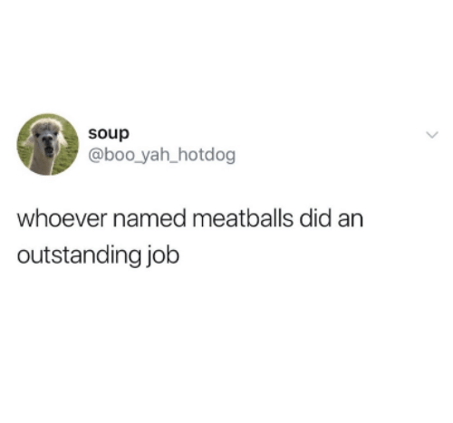 Boo, Yah, and Job: soup  @boo yah hotdog  whoever named meatballs did an  outstanding job