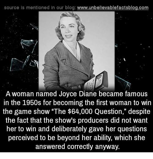 """Memes, The Game, and Ability: source Is mentioned In our blog  www.unbelievablefactsblog.com  A woman named Joyce Diane became famous  in the 1950s for becoming the first woman to win  the game show """"The $64,000 Question,"""" despite  the fact that the shows producers did not want  her to win and deliberately gave her questions  perceived to be beyond her ability, which she  answered correctly anyway."""