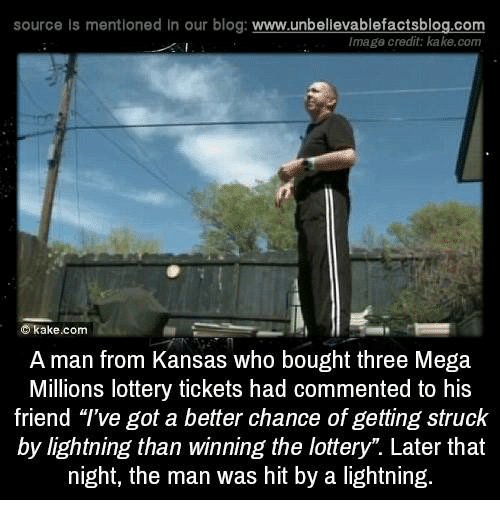 """Lottery, Memes, and Blog: source Is mentioned In our blog  www.unbelievablefactsblog.com  Image credit: kake.com  C kake.com  A man from Kansas who bought three Mega  Millions lottery tickets had commented to his  friend """"I've got a better chance of getting struck  by lightning than winning the lottery"""". Later that  night, the man was hit by a lightning."""