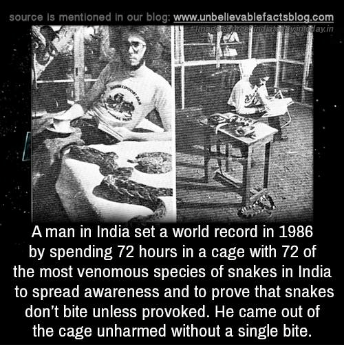 Spreaded: source Is mentioned in our blog: www.unbellevablefactsblog.com  avinta ay.in  A man in India set a world record in 1986  by spending 72 hours in a cage with 72 of  the most venomous species of snakes in India  to spread awareness and to prove that snakes  don't bite unless provoked. He came out of  the cage unharmed without a single bite.