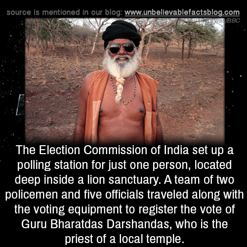 Policemen: source is mentioned in our blog: www.unbellevablefactsblog.com  BBC  The Election Commission of India set up a  polling station for just one person, located  deep inside a lion sanctuary. A team of two  policemen and five officials traveled along with  the voting equipment to register the vote of  Guru Bharatdas Darshandas, who is the  priest of a local temple.