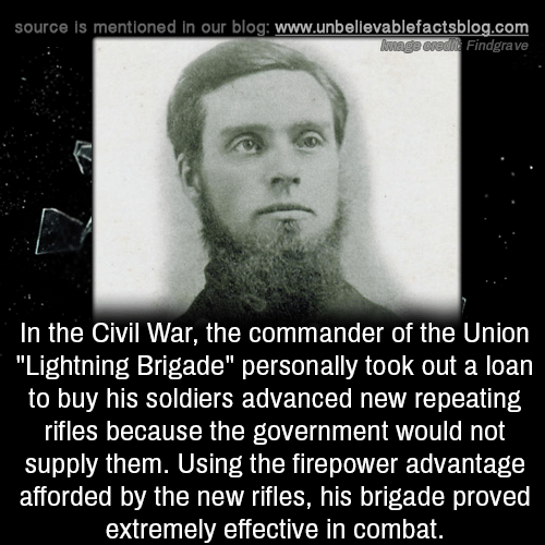 """Memes, Soldiers, and Blog: source is mentioned in our blog: www.unbellevablefactsblog.com  Findgrave  In the Civil War, the commander of the Uniorn  """"Lightning Brigade"""" personally took out a loan  to buy his soldiers advanced new repeating  rifles because the government would not  supply them. Using the firepower advantage  afforded by the new rifles, his brigade proved  extremely effective in combat."""