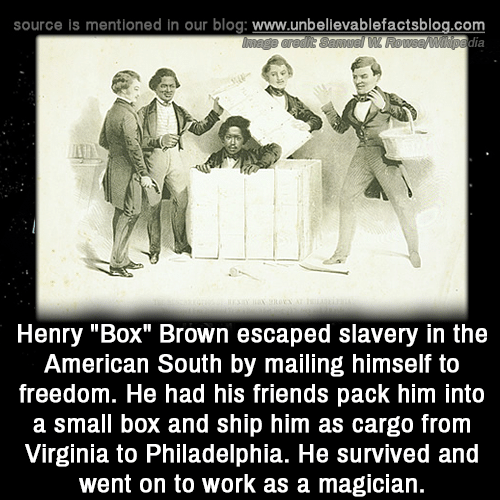 "Friends, Memes, and Work: source is mentioned in our blog: www.unbellevablefactsblog.com  Henry""Box"" Brown escaped slavery in the  American South by mailing himself to  freedom. He had his friends pack him into  a small box and ship him as cargo from  Virginia to Philadelphia. He survived and  went on to work as a magician"