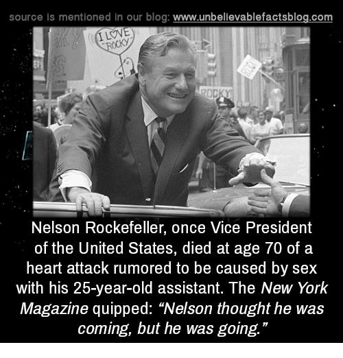 """Dieded: source Is mentioned in our blog: www.unbellevablefactsblog.com  ILOVE  Nelson Rockefeller, once Vice President  of the United States, died at age 70 of a  heart attack rumored to be caused by sex  with his 25-year-old assistant. The New York  Magazine quipped: """"Nelson thought he was  coming, but he was going."""""""
