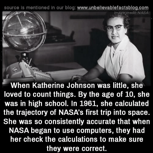 Computers, Memes, and Nasa: source is mentioned in our blog: www.unbellevablefactsblog.com  Image credit NASA  When Katherine Johnson was little, she  loved to count things. By the age of 10, she  was in high school. In 1961, she calculated  the trajectory of NASA's first trip into space.  She was so consistently accurate that when  NASA began to use computers, they had  her check the calculations to make sure  they were correct.