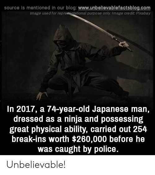 In 2017: source is mentioned in our blog: www.unbellevablefactsblog.com  Image used for represe atational purpose only. Image credit Pixabay  In 2017, a 74-year-old Japanese man,  dressed as a ninja and possessing  great physical ability, carried out 254  break-ins worth $260,000 before he  was caught by police. Unbelievable!