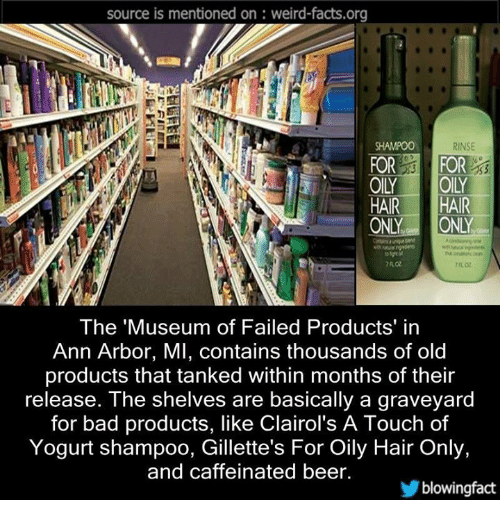 ann arbor: source is mentioned on weird-facts.org  RINSE  FOR  FOR  HAIR  HAIR  ONLY  ONLY  The Museum of Failed Products' in  Ann Arbor, MI, contains thousands of old  products that tanked within months of their  release. The shelves are basically a graveyard  for bad products, like Clairol's A Touch of  Yogurt shampoo, Gillette's For Oily Hair Only,  and caffeinated beer.  blowing fact
