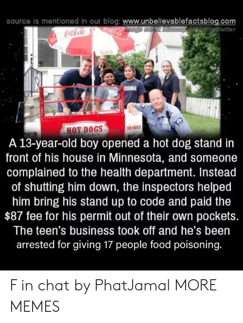 13 Year Old: source is mentloned in our blog: www.unbellevablefactsblog.com  ocaCola  OEpelisRolicewitter  Coca-Cola  SOODMAK  DRINKS  HOT DOGS  A 13-year-old boy opened a hot dog stand in  front of his house in Minnesota, and someone  complained to the health department. Instead  of shutting him down, the inspectors helped  him bring his stand up to code and paid the  $87 fee for his permit out of their own pockets.  The teen's business took off and he's been  arrested for giving 17 people food poisoning. F in chat by PhatJamal MORE MEMES
