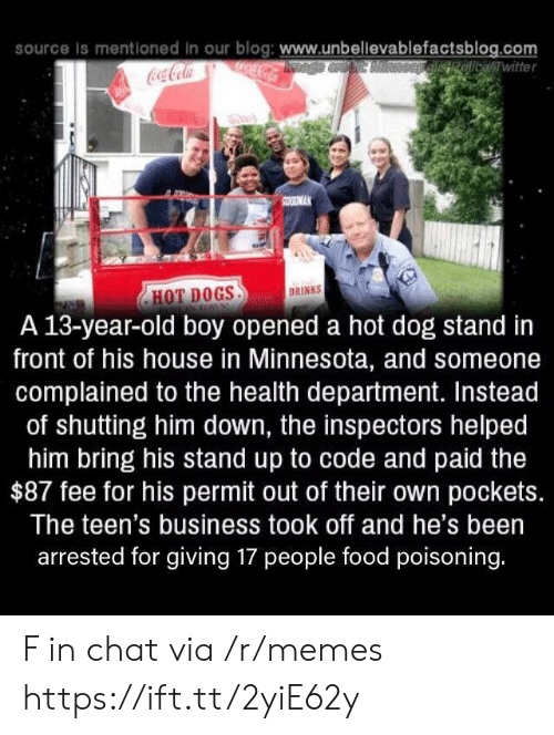 13 Year Old: source is mentloned in our blog: www.unbellevablefactsblog.com  ocaCola  OEpelisRolicewitter  Coca-Cola  SOODMAK  DRINKS  HOT DOGS  A 13-year-old boy opened a hot dog stand in  front of his house in Minnesota, and someone  complained to the health department. Instead  of shutting him down, the inspectors helped  him bring his stand up to code and paid the  $87 fee for his permit out of their own pockets.  The teen's business took off and he's been  arrested for giving 17 people food poisoning. F in chat via /r/memes https://ift.tt/2yiE62y