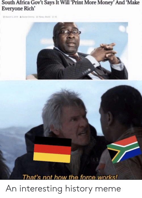Africa, Meme, and Money: South Africa Gov't Says It Will 'Print More Money' And 'Make  Everyone Rich  Ma0  That's not how the force works! An interesting history meme