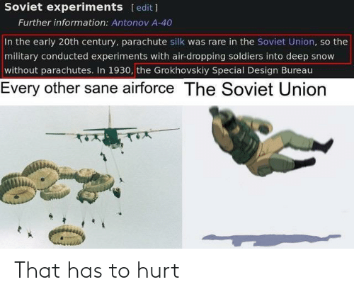 rare: Soviet experiments [edit ]  Further information: Antonov A-40  In the early 20th century, parachute silk was rare in the Soviet Union, so the  military conducted experiments with air-dropping soldiers into deep snow  without parachutes. In 1930, the Grokhovskiy Special Design Bureau  Every other sane airforce The Soviet Union  तम्र That has to hurt