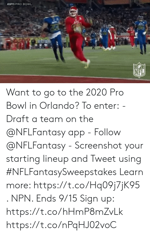 Memes, Nfl, and Orlando: SP PRO BOWL  HO  NFL Want to go to the 2020 Pro Bowl in Orlando?  To enter: - Draft a team on the @NFLFantasy app -  Follow @NFLFantasy  - Screenshot your starting lineup and Tweet using #NFLFantasySweepstakes  Learn more: https://t.co/Hq09j7jK95 . NPN. Ends 9/15 Sign up: https://t.co/hHmP8mZvLk https://t.co/nPqHJ02voC