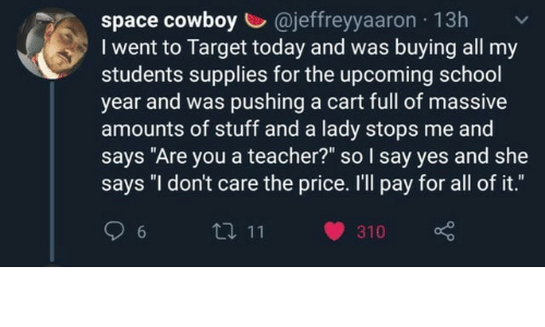 "School, Target, and Teacher: space cowboy @jeffreyyaaron 13h  I went to Target today and was buying all my  students supplies for the upcoming school  year and was pushing a cart full of massive  amounts of stuff and a lady stops me and  says ""Are you a teacher?"" so I say yes and she  says ""I don't care the price. I'll pay for all of it.""  t 11  6  310"