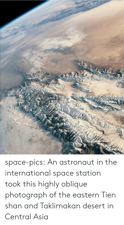 station: space-pics:  An astronaut in the international space station took this highly oblique photograph of the eastern Tien shan and Taklimakan desert in Central Asia