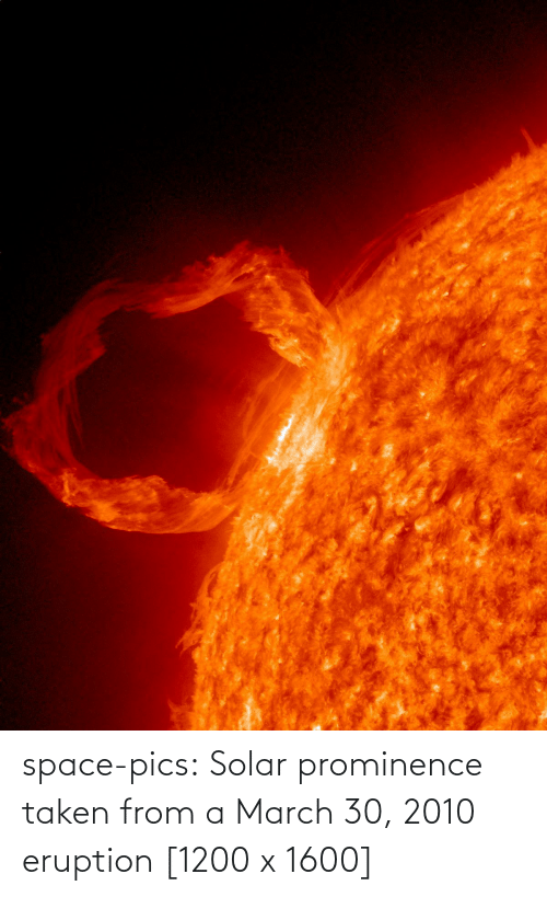 From: space-pics:  Solar prominence taken from a March 30, 2010 eruption [1200 x 1600]