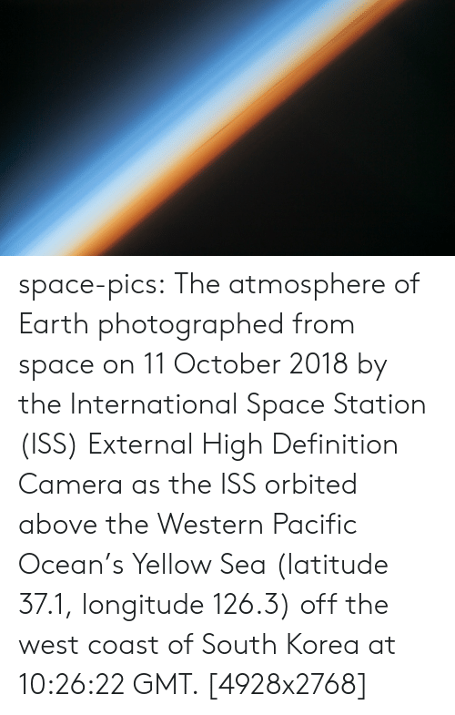 station: space-pics:  The atmosphere of Earth photographed from space on 11 October 2018 by the International Space Station (ISS) External High Definition Camera as the ISS orbited above the Western Pacific Ocean's Yellow Sea (latitude 37.1, longitude 126.3) off the west coast of South Korea at 10:26:22 GMT. [4928x2768]