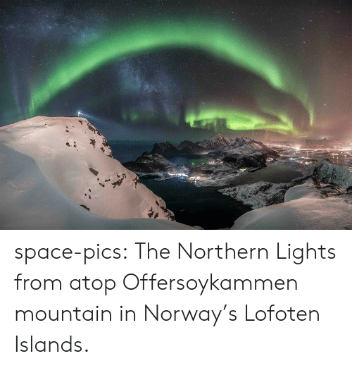 mountain: space-pics:  The Northern Lights from atop Offersoykammen mountain in Norway's Lofoten Islands.