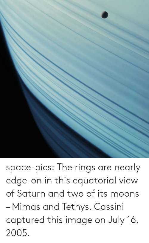 pics: space-pics:  The rings are nearly edge-on in this equatorial view of Saturn and two of its moons – Mimas and Tethys. Cassini captured this image on July 16, 2005.